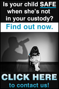 Is your child SAFE when she's not in your custody? FIND OUT NOW. CLICK HERE to contact us.